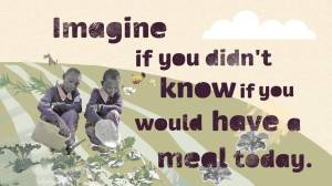 Imagine if you didn't know if you would have a meal today